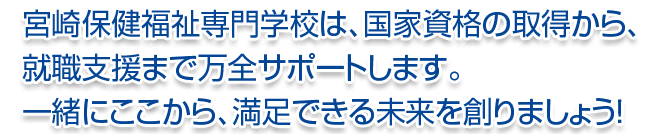宮崎保健福祉専門学校は万全サポートします。
